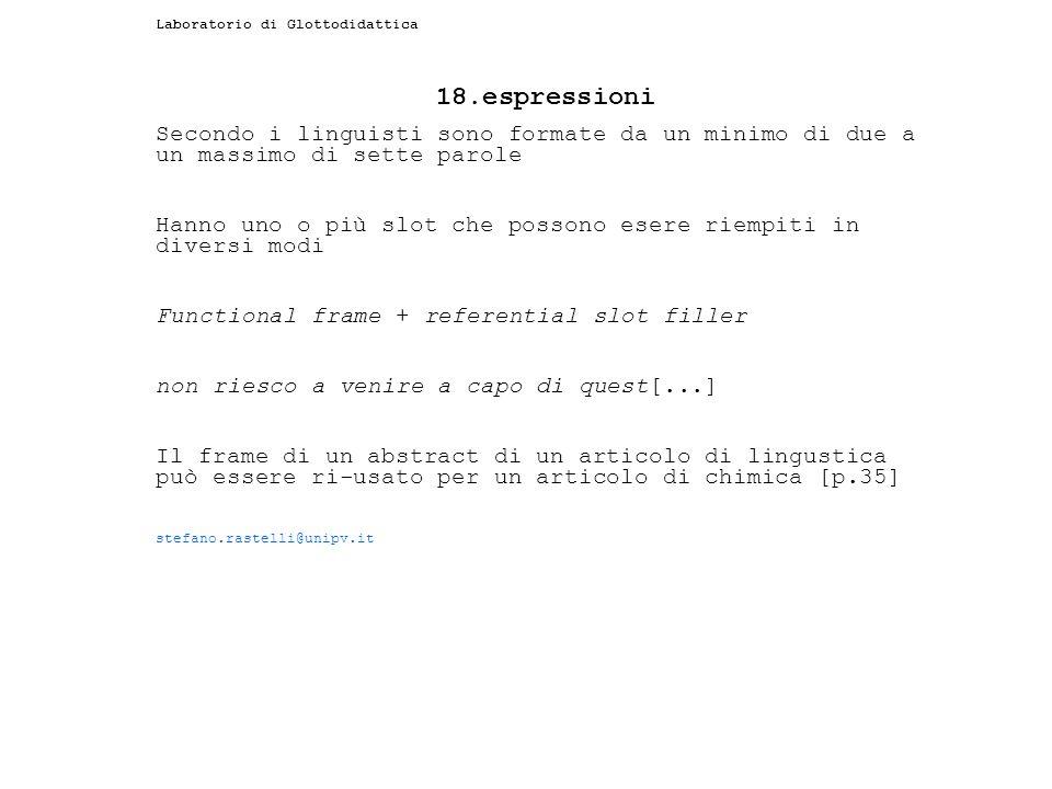 Laboratorio di Glottodidattica 18.espressioni Secondo i linguisti sono formate da un minimo di due a un massimo di sette parole Hanno uno o più slot c