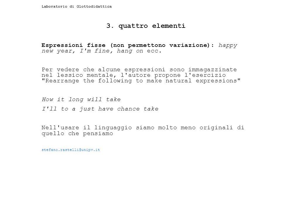 Laboratorio di Glottodidattica 3. quattro elementi Espressioni fisse (non permettono variazione): happy new year, I'm fine, hang on ecc. Per vedere ch