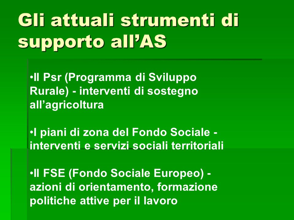 Gli attuali strumenti di supporto allAS Il Psr (Programma di Sviluppo Rurale) - interventi di sostegno allagricoltura I piani di zona del Fondo Social
