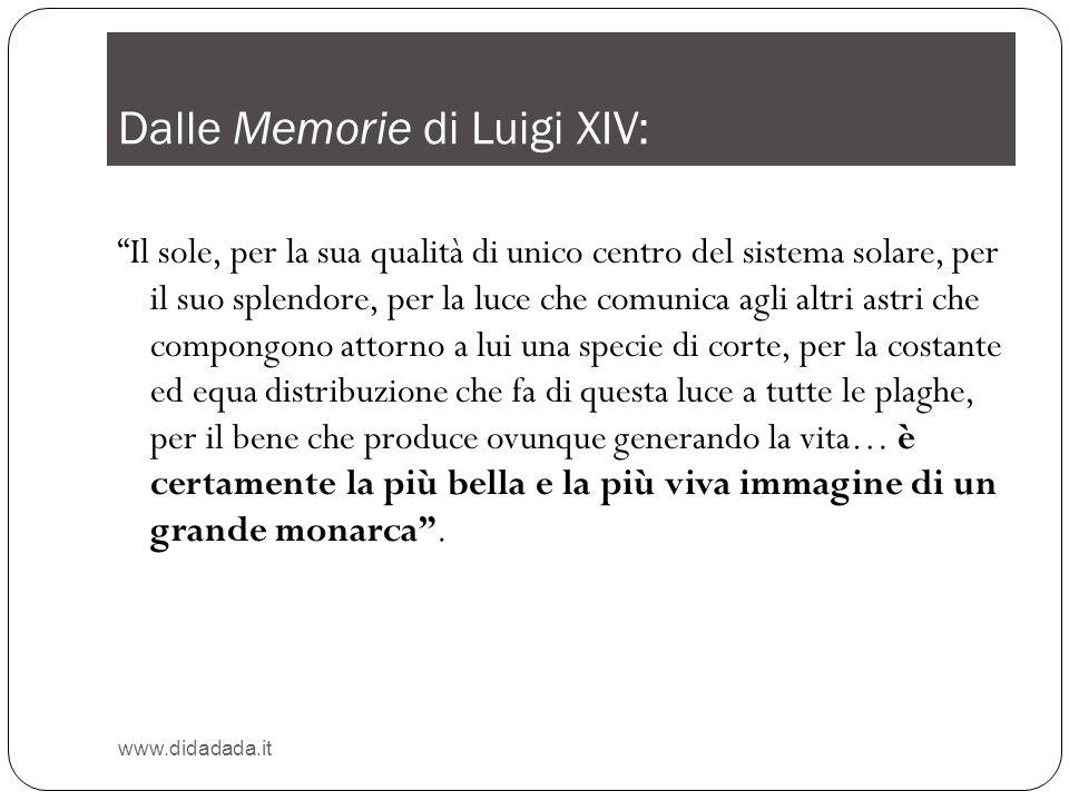 Dalle Memorie di Luigi XIV: www.didadada.it Il sole, per la sua qualità di unico centro del sistema solare, per il suo splendore, per la luce che comu