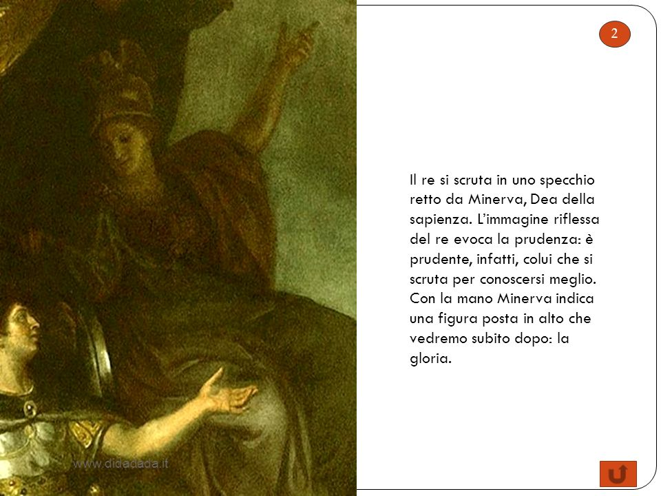 2 Il re si scruta in uno specchio retto da Minerva, Dea della sapienza. Limmagine riflessa del re evoca la prudenza: è prudente, infatti, colui che si