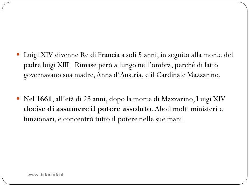 www.didadada.it Luigi XIV divenne Re di Francia a soli 5 anni, in seguito alla morte del padre luigi XIII. Rimase però a lungo nellombra, perché di fa