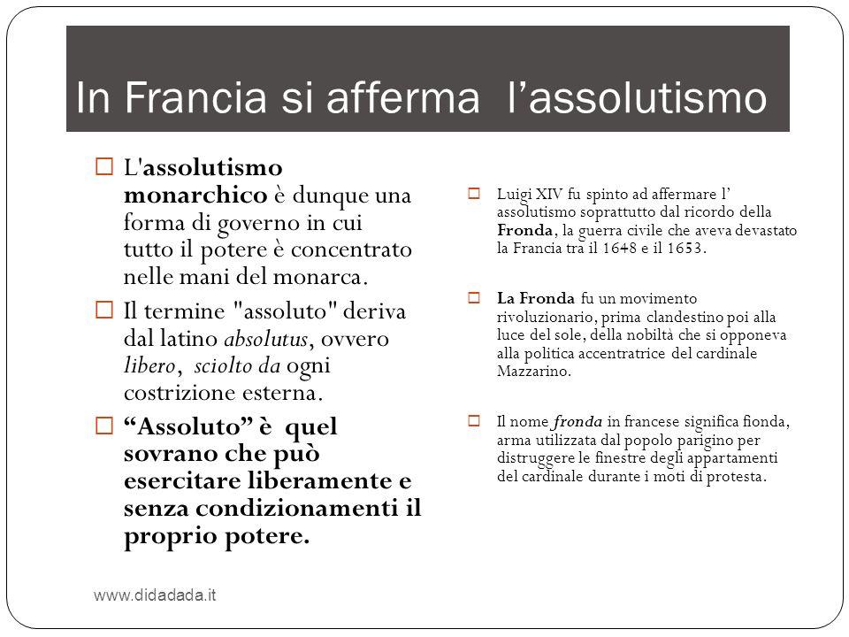 In Francia si afferma lassolutismo www.didadada.it L'assolutismo monarchico è dunque una forma di governo in cui tutto il potere è concentrato nelle m