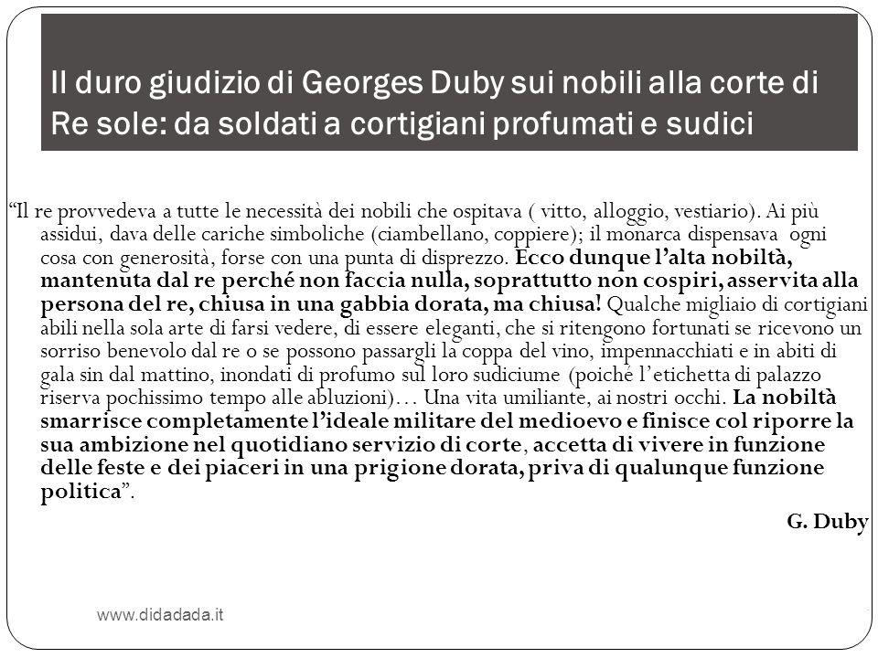 Il duro giudizio di Georges Duby sui nobili alla corte di Re sole: da soldati a cortigiani profumati e sudici www.didadada.it Il re provvedeva a tutte