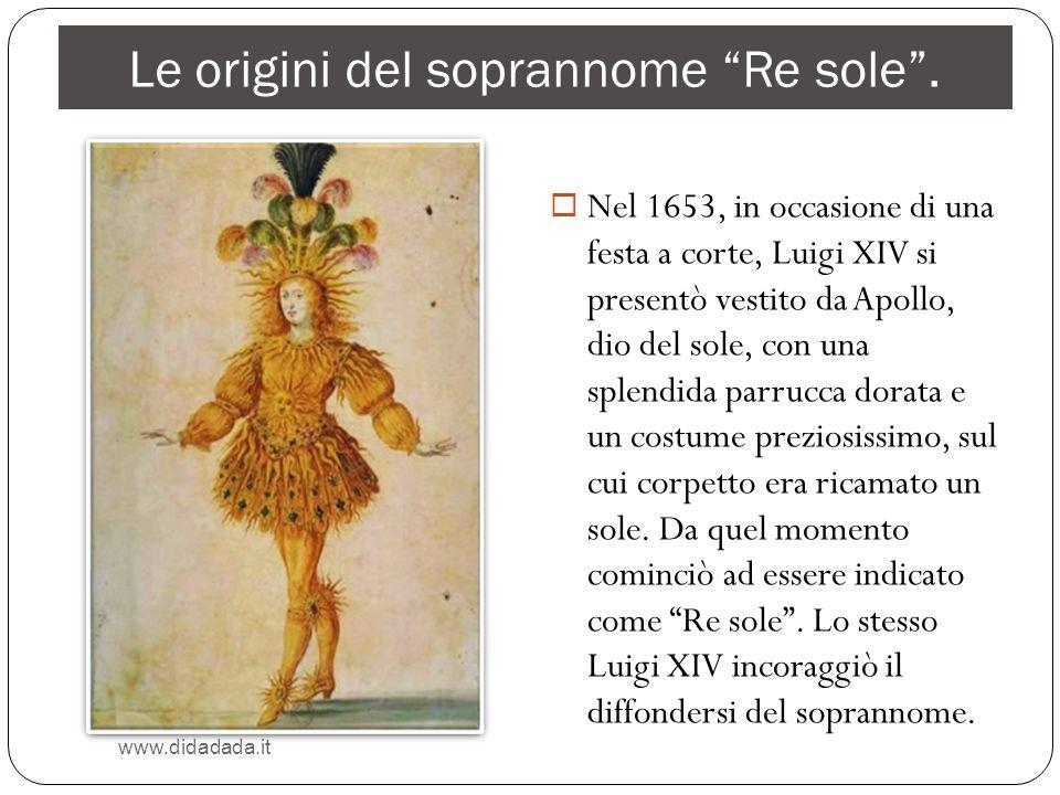 Le origini del soprannome Re sole. www.didadada.it Nel 1653, in occasione di una festa a corte, Luigi XIV si presentò vestito da Apollo, dio del sole,