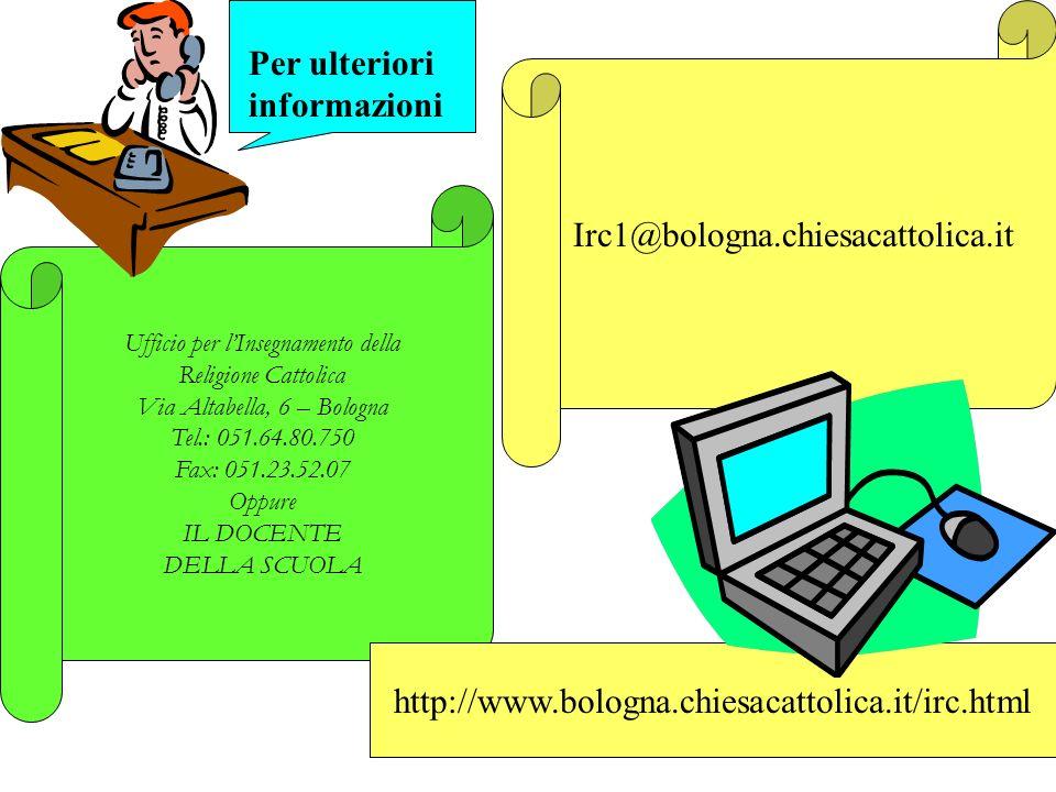 Ufficio per lInsegnamento della Religione Cattolica Via Altabella, 6 – Bologna Tel.: 051.64.80.750 Fax: 051.23.52.07 Oppure IL DOCENTE DELLA SCUOLA Irc1@bologna.chiesacattolica.it http://www.bologna.chiesacattolica.it/irc.html Per ulteriori informazioni