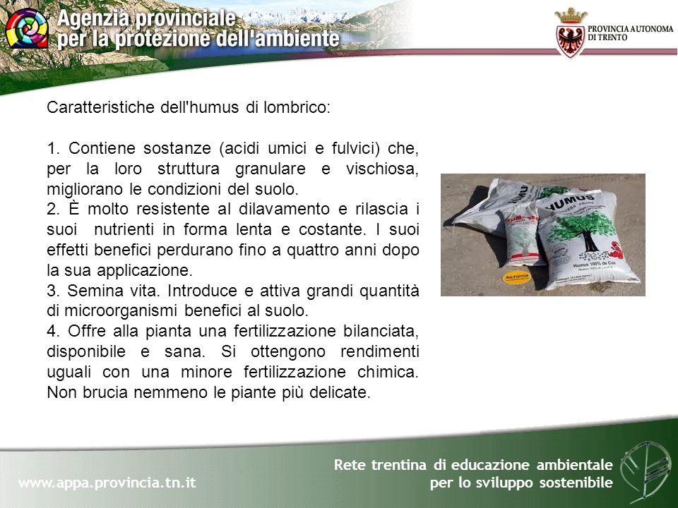 Rete trentina di educazione ambientale per lo sviluppo sostenibile www.appa.provincia.tn.it Caratteristiche dell'humus di lombrico: 1. Contiene sostan