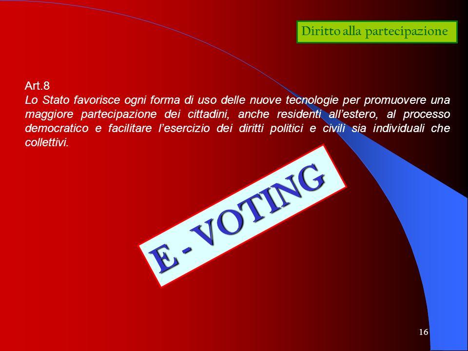 16 Diritto alla partecipazione Art.8 Lo Stato favorisce ogni forma di uso delle nuove tecnologie per promuovere una maggiore partecipazione dei cittad