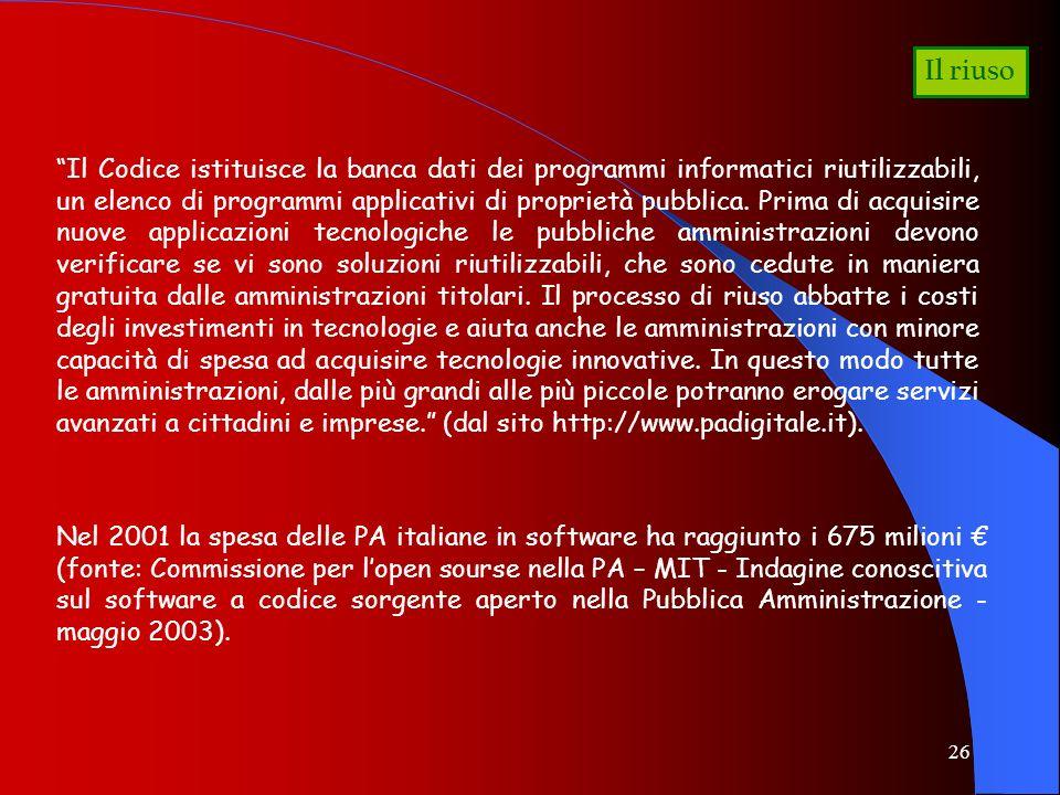 26 Il riuso Il Codice istituisce la banca dati dei programmi informatici riutilizzabili, un elenco di programmi applicativi di proprietà pubblica. Pri