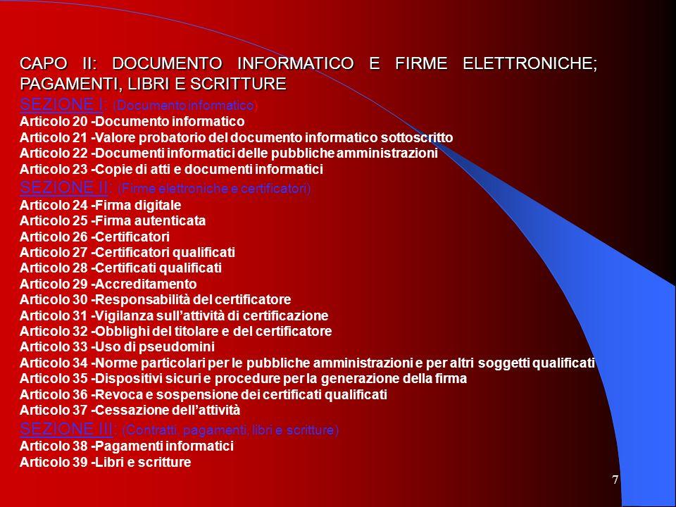 8 CAPO III: -FORMAZIONE GESTIONE E CONSERVAZIONE DEI DOCUMENTI INFORMATICI Articolo 40 -Formazione di documenti informatici Articolo 41 -Procedimento e fascicolo informatico Articolo 42 -Sviluppo dei sistemi informativi delle pubbliche amministrazioni Articolo 43 -Riproduzione e conservazione dei documenti Articolo 44 -Requisiti per la conservazione dei documenti informatici CAPO IV -TRASMISSIONE INFORMATICA DEI DOCUMENTI Articolo 45 -Valore giuridico della trasmissione Articolo 46 -Dati particolari contenuti nei documenti trasmessi Articolo 47 -Trasmissione dei documenti attraverso la posta elettronica nelle pubbliche amministrazioni Articolo 48 -Posta elettronica certificata Articolo 49 -Segretezza della corrispondenza trasmessa per via telematica CAPO V -DATI DELLE PUBBLICHE AMMINISTRAZIONI E SERVIZI IN RETE SEZIONE I (Dati delle pubbliche amministrazioni) Articolo 50 -Disponibilità dei dati delle pubbliche amministrazioni Articolo 51 -Sicurezza dei dati Articolo 52 -Accesso telematico ai dati e documenti delle pubbliche amministrazioni Articolo 53 -Caratteristiche dei siti Articolo 54 -Contenuto dei siti delle pubbliche amministrazioni Articolo 55 -Consultazione delle iniziative normative del Governo Articolo 56 -Dati identificativi delle questioni pendenti dinanzi al giudice amministrativo e contabile Articolo 57 -Moduli e formulari