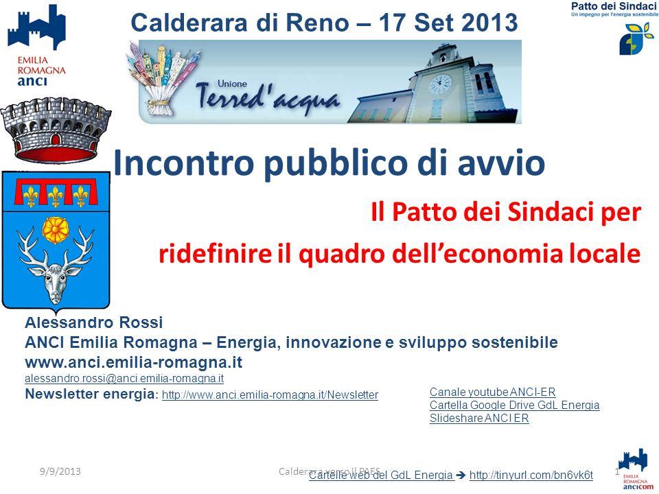 Incontro pubblico di avvio Il Patto dei Sindaci per ridefinire il quadro delleconomia locale Alessandro Rossi ANCI Emilia Romagna – Energia, innovazione e sviluppo sostenibile www.anci.emilia-romagna.it alessandro.rossi@anci.emilia-romagna.it Newsletter energia : http://www.anci.emilia-romagna.it/Newsletterhttp://www.anci.emilia-romagna.it/Newsletter Cartelle web del GdL Energia Cartelle web del GdL Energia http://tinyurl.com/bn6vk6thttp://tinyurl.com/bn6vk6t 1Calderara verso il PAES Calderara di Reno – 17 Set 2013 Canale youtube ANCI-ER Cartella Google Drive GdL Energia Slideshare ANCI ER 9/9/2013