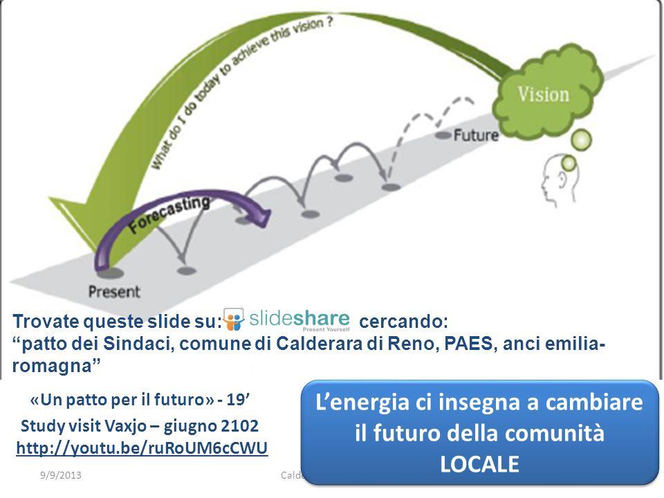 Calderara verso il PAES26 «Un patto per il futuro» - 19 Study visit Vaxjo – giugno 2102 http://youtu.be/ruRoUM6cCWUhttp://youtu.be/ruRoUM6cCWU 9/9/2013 Lenergia ci insegna a cambiare il futuro della comunità LOCALE Trovate queste slide su: cercando: patto dei Sindaci, comune di Calderara di Reno, PAES, anci emilia- romagna