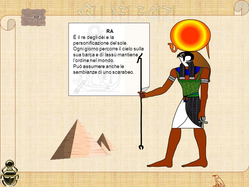RA È il re degli dèi e la personificazione del sole. Ogni giorno percorre il cielo sulla sua barca e di lassù mantiene lordine nel mondo. Può assumere