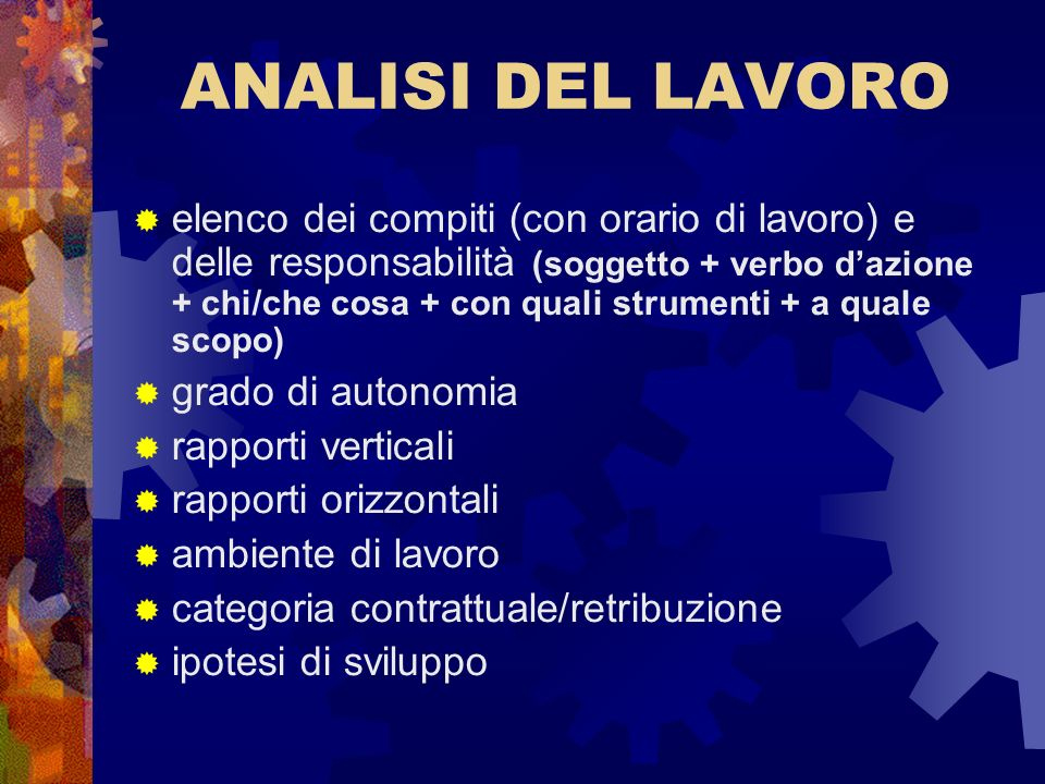 ANALISI DEL LAVORO elenco dei compiti (con orario di lavoro) e delle responsabilità (soggetto + verbo dazione + chi/che cosa + con quali strumenti + a