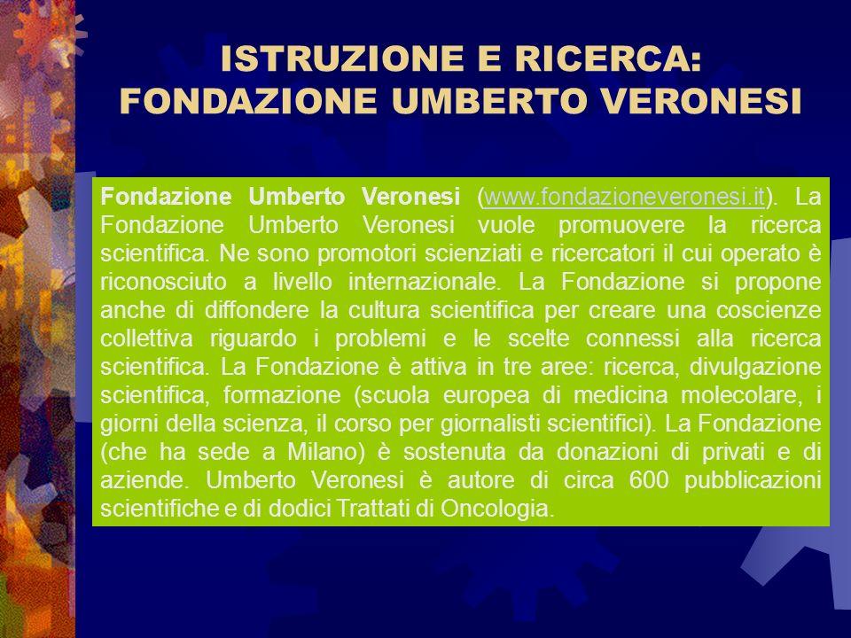ISTRUZIONE E RICERCA: FONDAZIONE UMBERTO VERONESI Fondazione Umberto Veronesi (www.fondazioneveronesi.it). La Fondazione Umberto Veronesi vuole promuo