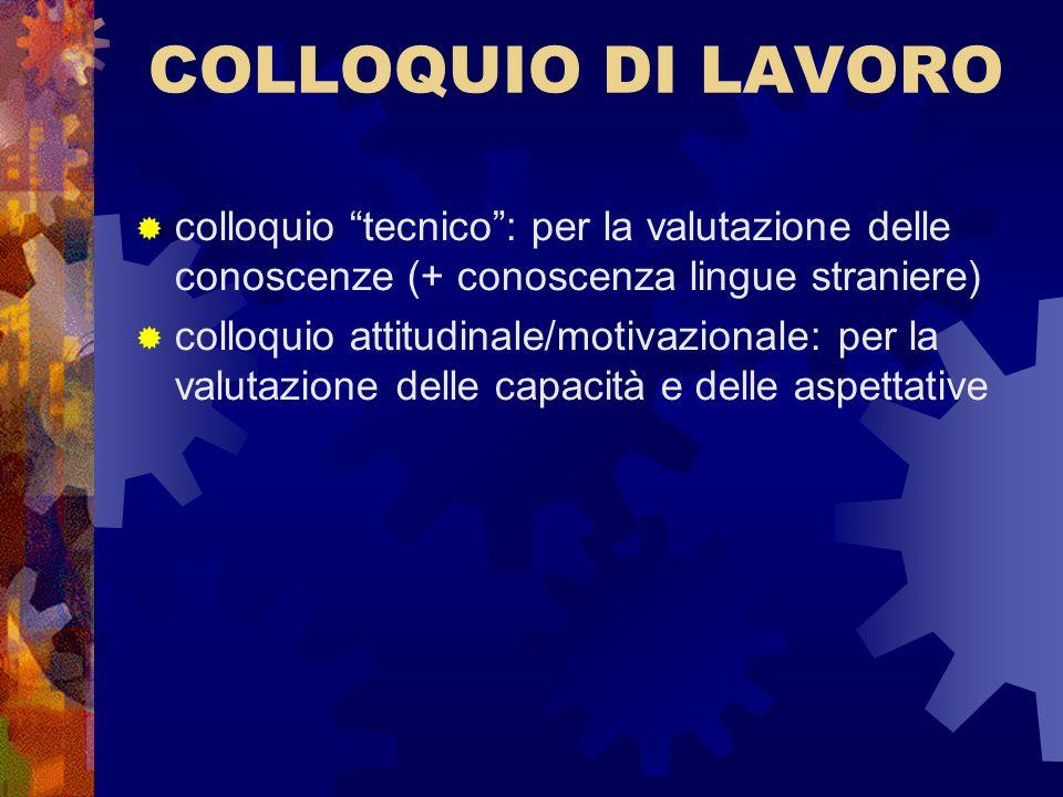 COLLOQUIO DI LAVORO colloquio tecnico: per la valutazione delle conoscenze (+ conoscenza lingue straniere) colloquio attitudinale/motivazionale: per l