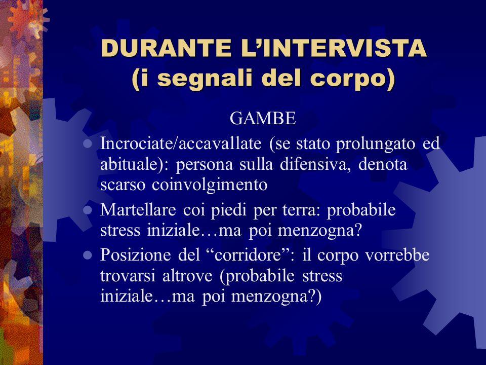 DURANTE LINTERVISTA (i segnali del corpo) GAMBE Incrociate/accavallate (se stato prolungato ed abituale): persona sulla difensiva, denota scarso coinv