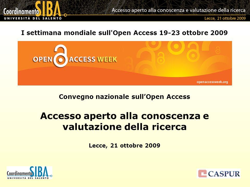 I settimana mondiale sull Open Access 19-23 ottobre 2009 Convegno nazionale sullOpen Access Accesso aperto alla conoscenza e valutazione della ricerca Lecce, 21 ottobre 2009