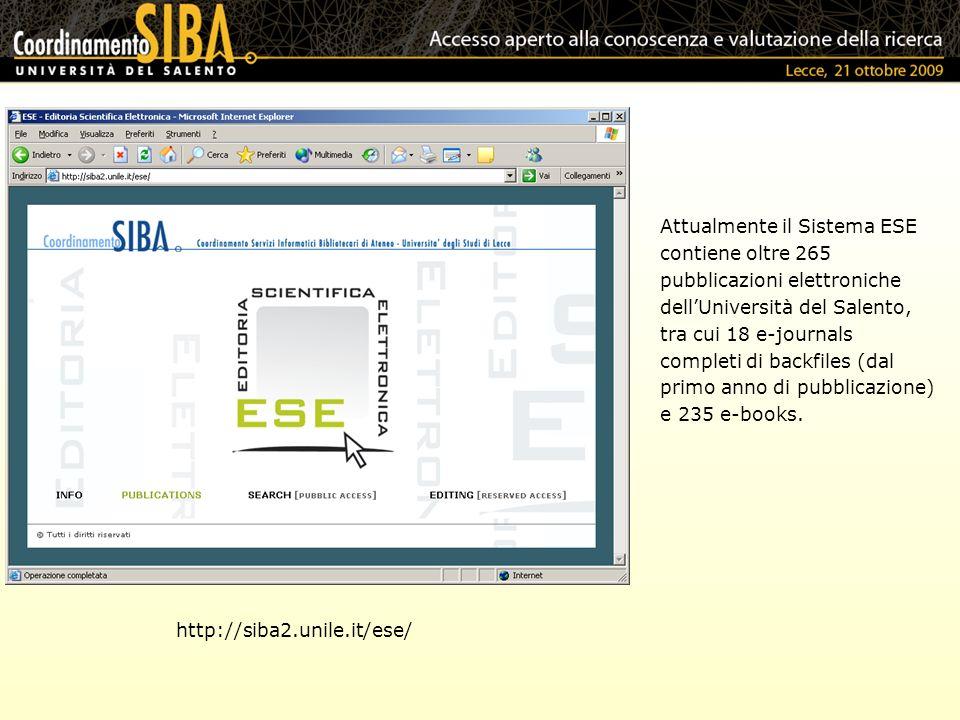 http://siba2.unile.it/ese/ Attualmente il Sistema ESE contiene oltre 265 pubblicazioni elettroniche dellUniversità del Salento, tra cui 18 e-journals completi di backfiles (dal primo anno di pubblicazione) e 235 e-books.