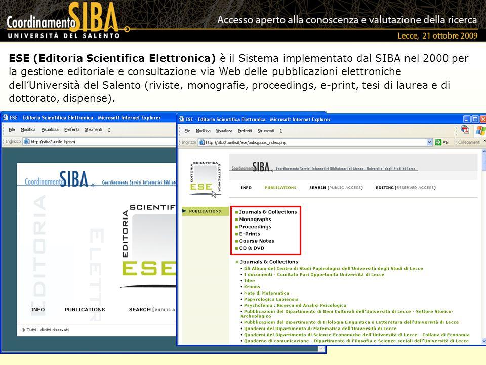 ESE (Editoria Scientifica Elettronica) è il Sistema implementato dal SIBA nel 2000 per la gestione editoriale e consultazione via Web delle pubblicazioni elettroniche dellUniversità del Salento (riviste, monografie, proceedings, e-print, tesi di laurea e di dottorato, dispense).