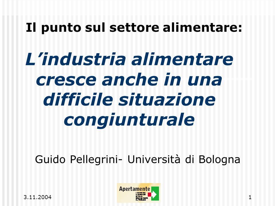3.11.20041 Lindustria alimentare cresce anche in una difficile situazione congiunturale Guido Pellegrini- Università di Bologna Il punto sul settore alimentare: