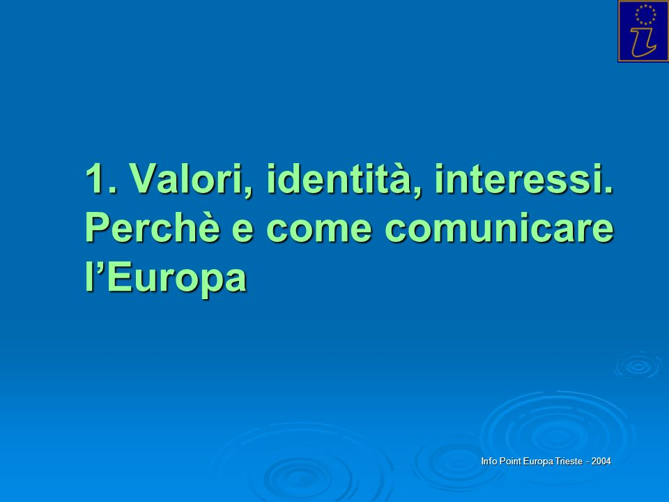 Info Point Europa Trieste - 2004 LEuropa come: - IDEA (integrazione fra stati che scelgono la pace) - SOGGETTO POLITICO (nello scenario globale) - PATTO ISTITUZIONALE (le nuove regole tra dimensione comunitaria e quadro intergovernativo) - SPAZIO ECONOMICO (libera circolazione dei beni, capitali, persone e servizi) - COMPLESSITA LINGUISTICO-CULTURALI (lo spazio da valorizzare) 1.