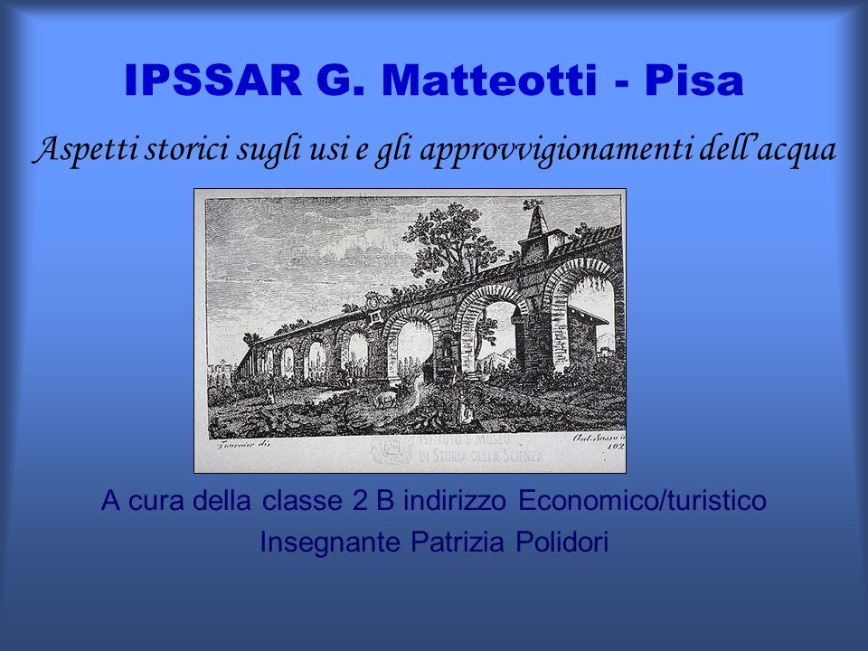 IPSSAR G. Matteotti - Pisa Aspetti storici sugli usi e gli approvvigionamenti dellacqua A cura della classe 2 B indirizzo Economico/turistico Insegnan