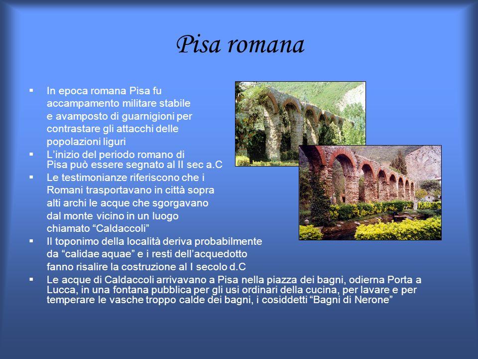 Pisa romana In epoca romana Pisa fu accampamento militare stabile e avamposto di guarnigioni per contrastare gli attacchi delle popolazioni liguri Lin