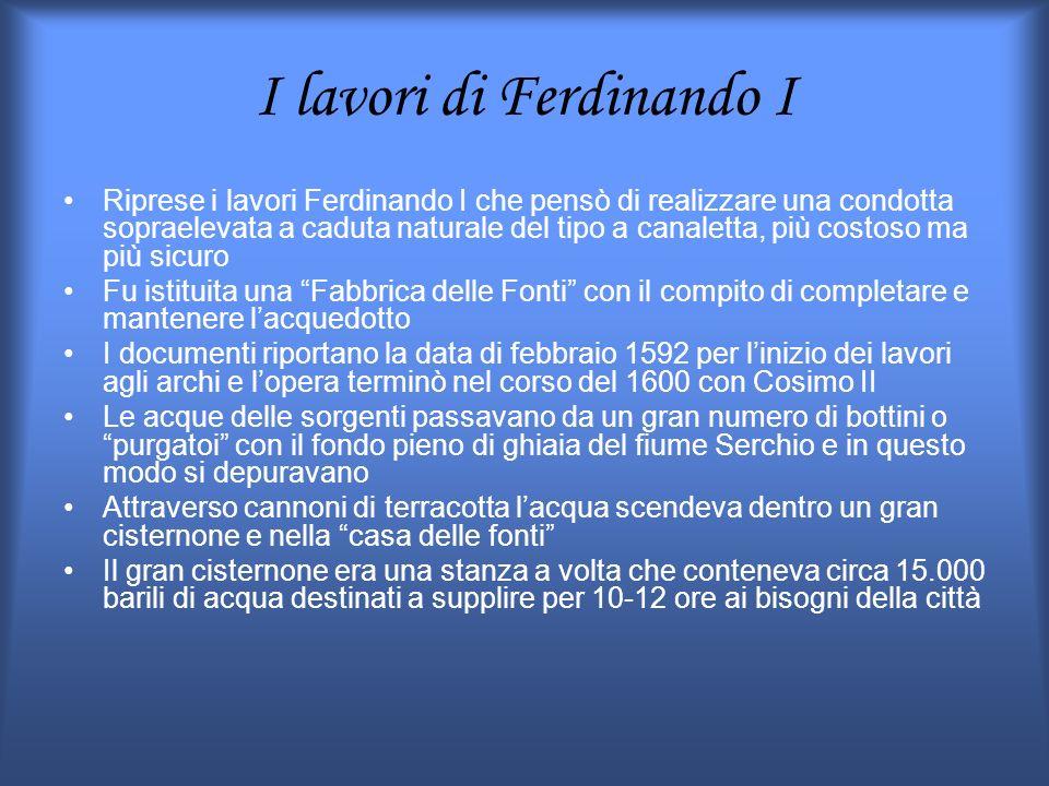 I lavori di Ferdinando I Riprese i lavori Ferdinando I che pensò di realizzare una condotta sopraelevata a caduta naturale del tipo a canaletta, più c