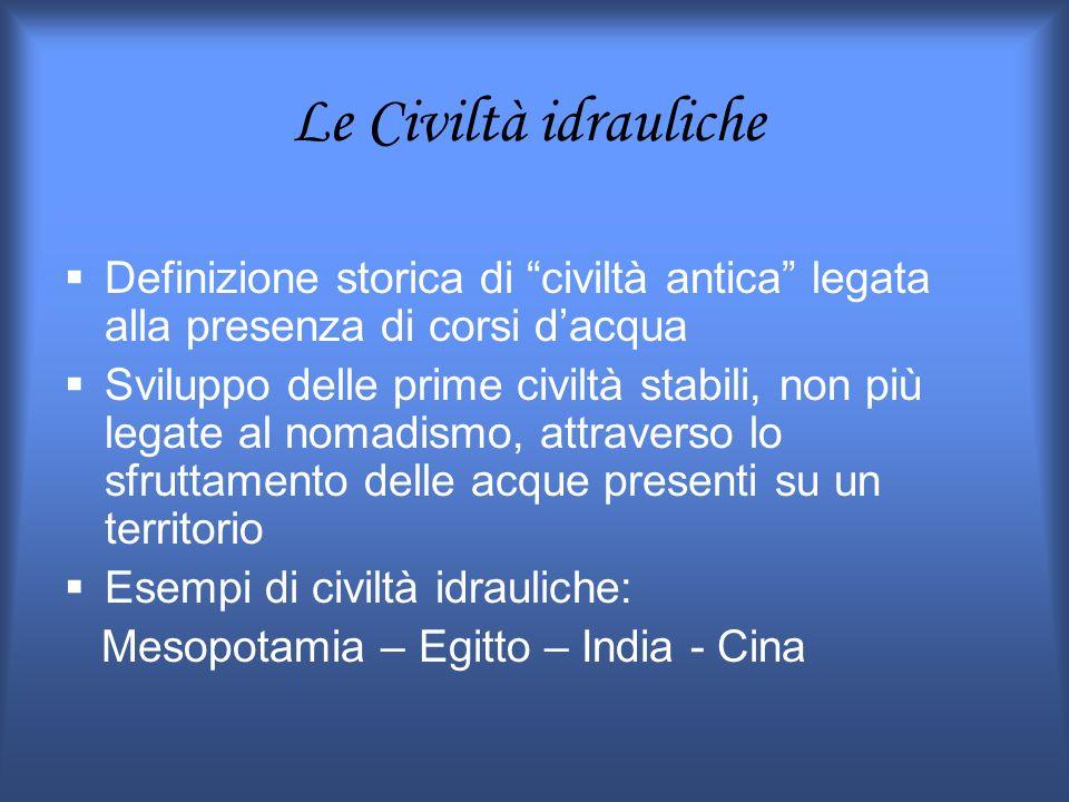 Le Civiltà idrauliche Definizione storica di civiltà antica legata alla presenza di corsi dacqua Sviluppo delle prime civiltà stabili, non più legate