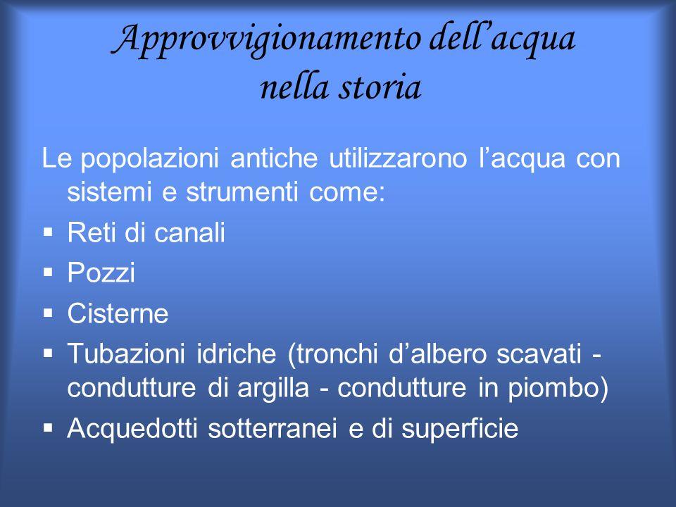 Approvvigionamento dellacqua nella storia Le popolazioni antiche utilizzarono lacqua con sistemi e strumenti come: Reti di canali Pozzi Cisterne Tubaz