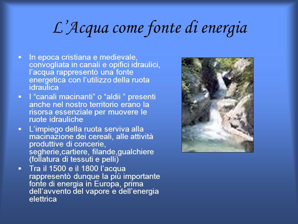 LAcqua come fonte di energia In epoca cristiana e medievale, convogliata in canali e opifici idraulici, lacqua rappresentò una fonte energetica con lu