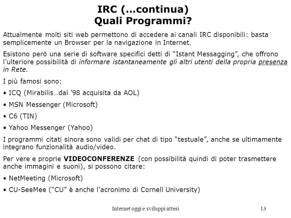 Internet oggi e sviluppi attesi13 IRC (…continua) Quali Programmi? Attualmente molti siti web permettono di accedere ai canali IRC disponibili: basta