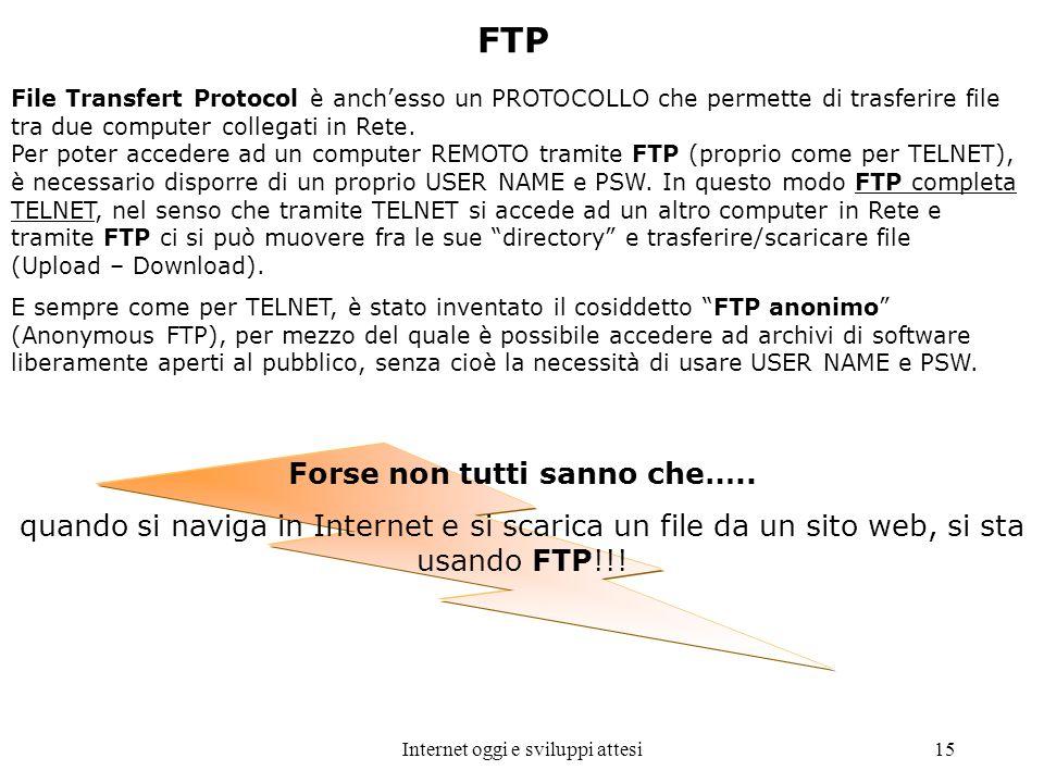 Internet oggi e sviluppi attesi15 FTP File Transfert Protocol è anchesso un PROTOCOLLO che permette di trasferire file tra due computer collegati in R