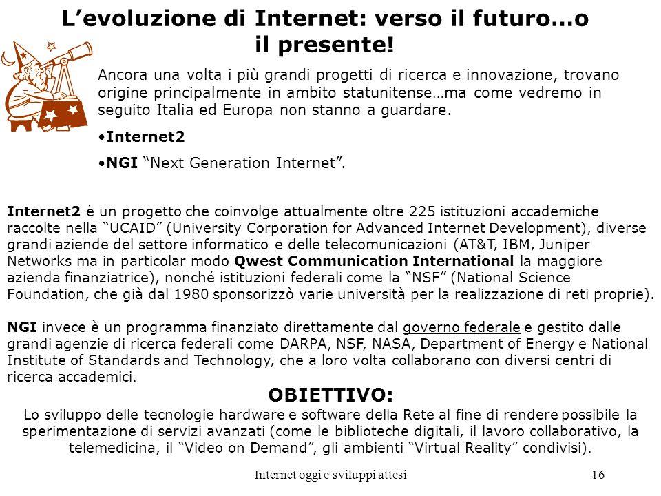 Internet oggi e sviluppi attesi16 Levoluzione di Internet: verso il futuro…o il presente! Ancora una volta i più grandi progetti di ricerca e innovazi