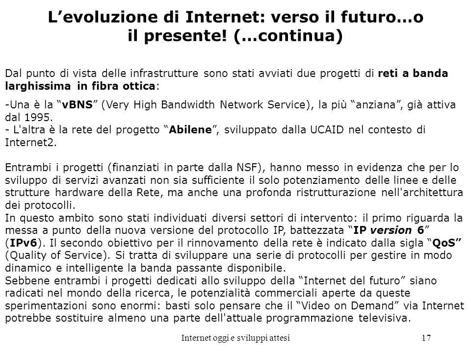Internet oggi e sviluppi attesi17 Levoluzione di Internet: verso il futuro…o il presente! (…continua) Dal punto di vista delle infrastrutture sono sta
