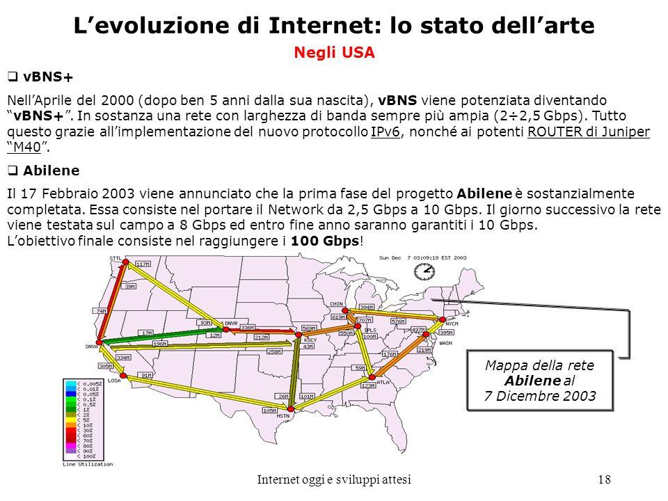 Internet oggi e sviluppi attesi18 Levoluzione di Internet: lo stato dellarte Negli USA vBNS+ NellAprile del 2000 (dopo ben 5 anni dalla sua nascita),