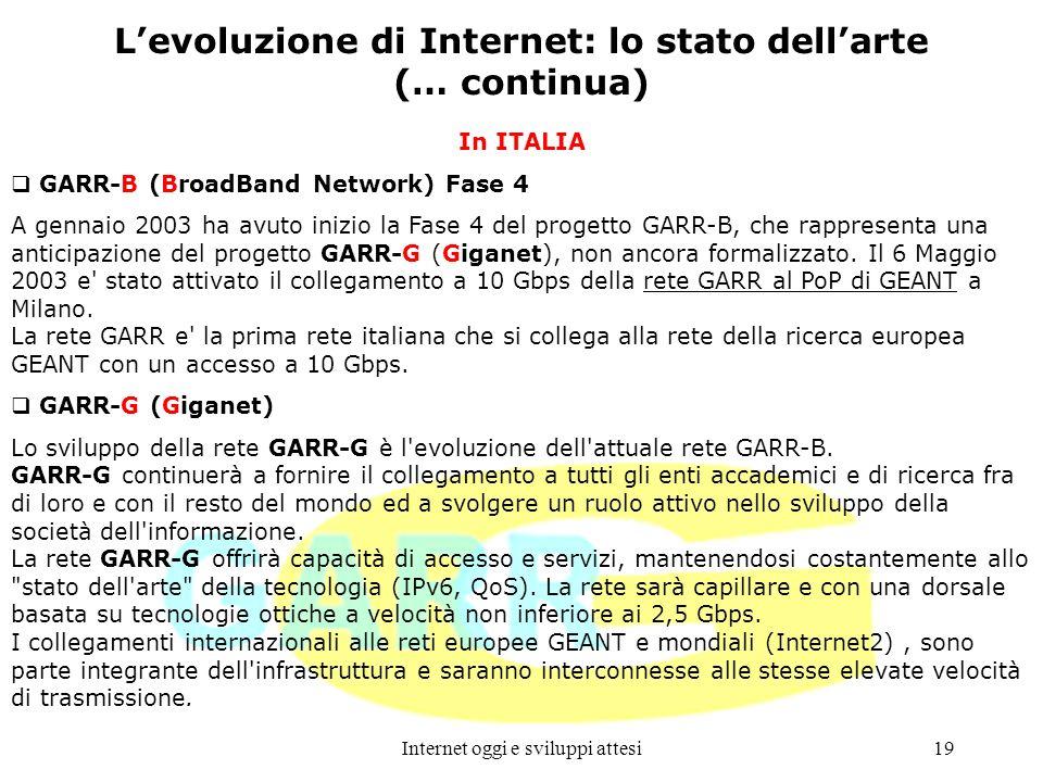 Internet oggi e sviluppi attesi19 Levoluzione di Internet: lo stato dellarte (… continua) In ITALIA GARR-B (BroadBand Network) Fase 4 A gennaio 2003 h