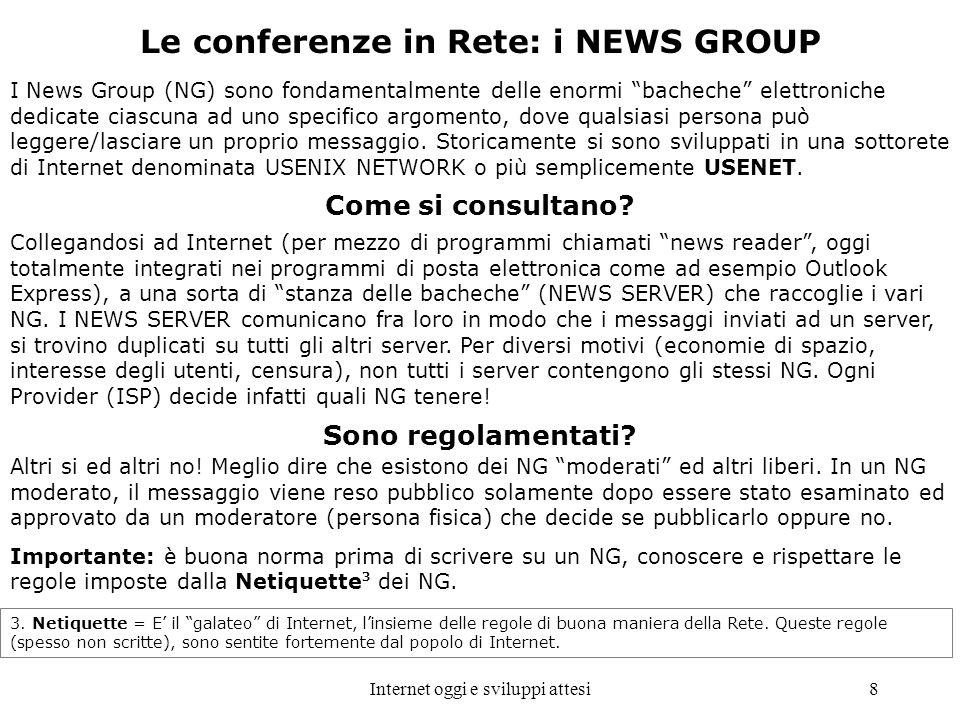 Internet oggi e sviluppi attesi8 Le conferenze in Rete: i NEWS GROUP I News Group (NG) sono fondamentalmente delle enormi bacheche elettroniche dedica