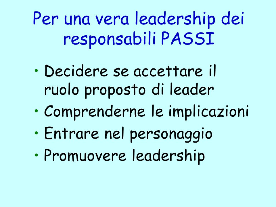 Per una vera leadership dei responsabili PASSI Decidere se accettare il ruolo proposto di leader Comprenderne le implicazioni Entrare nel personaggio Promuovere leadership