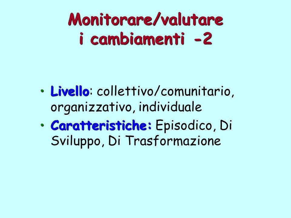 Monitorare/valutare i cambiamenti -2 LivelloLivello: collettivo/comunitario, organizzativo, individuale Caratteristiche:Caratteristiche: Episodico, Di
