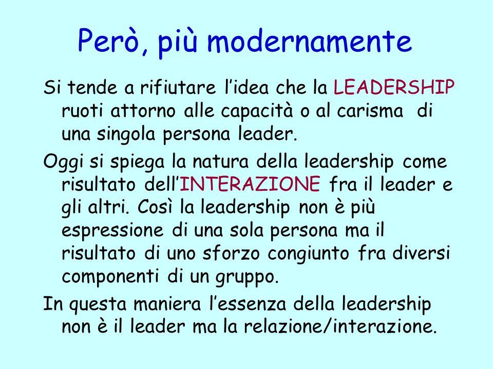 Però, più modernamente Si tende a rifiutare lidea che la LEADERSHIP ruoti attorno alle capacità o al carisma di una singola persona leader. Oggi si sp