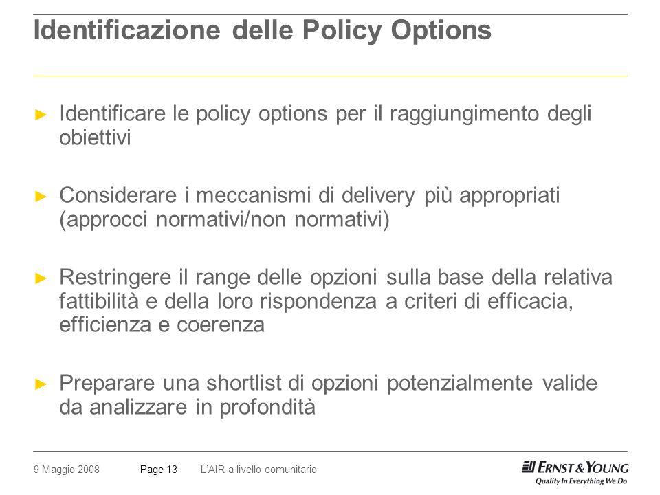 9 Maggio 2008LAIR a livello comunitarioPage 13 Identificazione delle Policy Options Identificare le policy options per il raggiungimento degli obiettivi Considerare i meccanismi di delivery più appropriati (approcci normativi/non normativi) Restringere il range delle opzioni sulla base della relativa fattibilità e della loro rispondenza a criteri di efficacia, efficienza e coerenza Preparare una shortlist di opzioni potenzialmente valide da analizzare in profondità