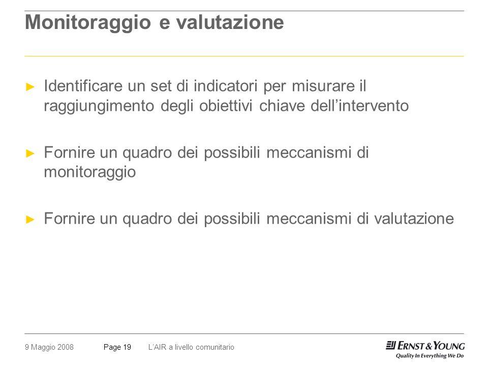 9 Maggio 2008LAIR a livello comunitarioPage 19 Monitoraggio e valutazione Identificare un set di indicatori per misurare il raggiungimento degli obiettivi chiave dellintervento Fornire un quadro dei possibili meccanismi di monitoraggio Fornire un quadro dei possibili meccanismi di valutazione