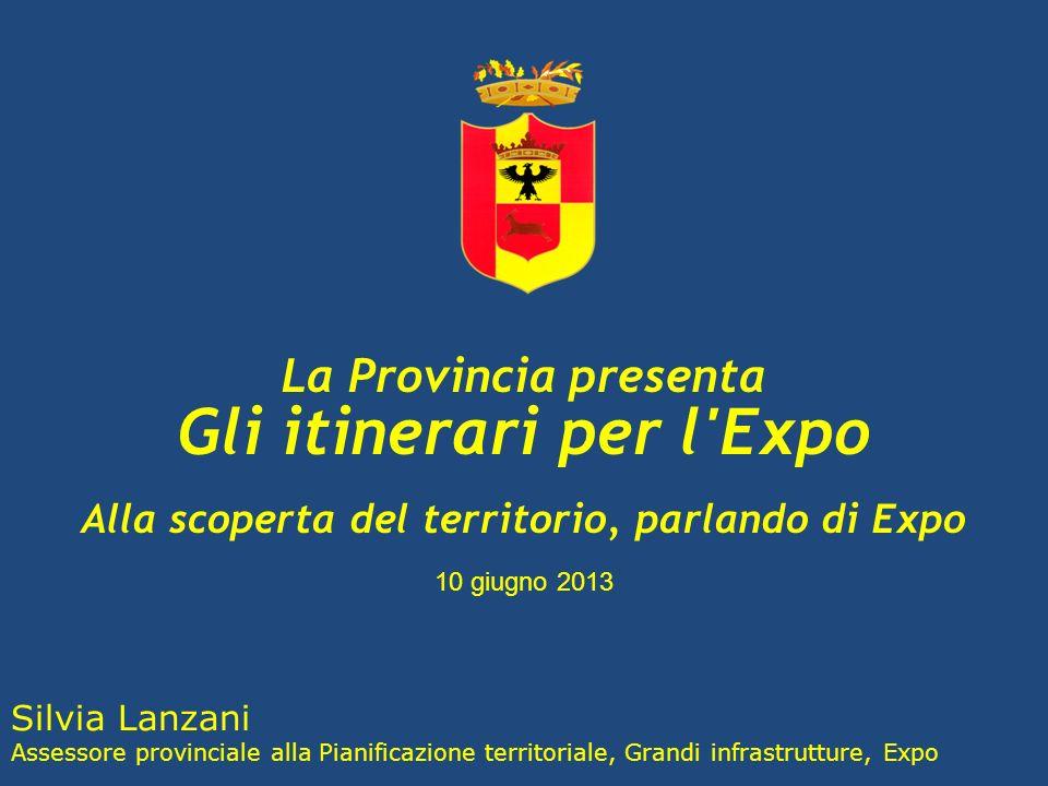 La Provincia presenta Gli itinerari per l Expo Alla scoperta del territorio, parlando di Expo 10 giugno 2013 Silvia Lanzani Assessore provinciale alla Pianificazione territoriale, Grandi infrastrutture, Expo
