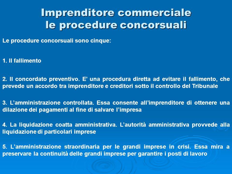 Imprenditore commerciale le procedure concorsuali Le procedure concorsuali sono cinque: 1. Il fallimento 2. Il concordato preventivo. E una procedura