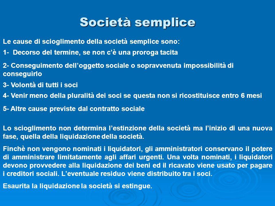 Società semplice Le cause di scioglimento della società semplice sono: 1- Decorso del termine, se non cè una proroga tacita 2- Conseguimento dellogget