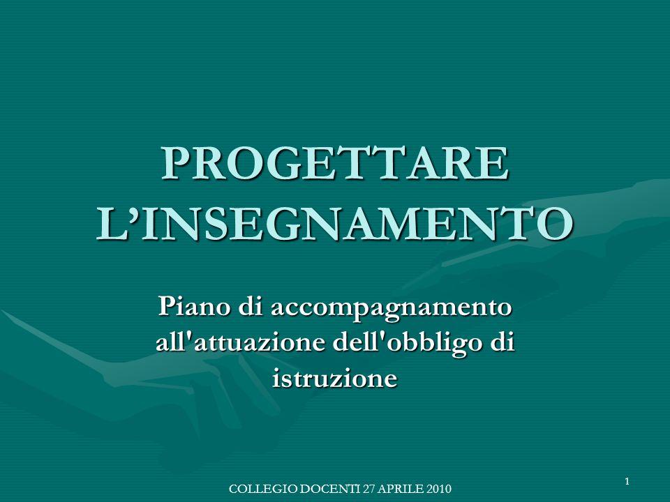 1 PROGETTARE LINSEGNAMENTO Piano di accompagnamento all attuazione dell obbligo di istruzione COLLEGIO DOCENTI 27 APRILE 2010