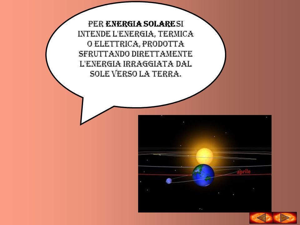 Per energia solare si intende l'energia, termica o elettrica, prodotta sfruttando direttamente l'energia irraggiata dal Sole verso la Terra.