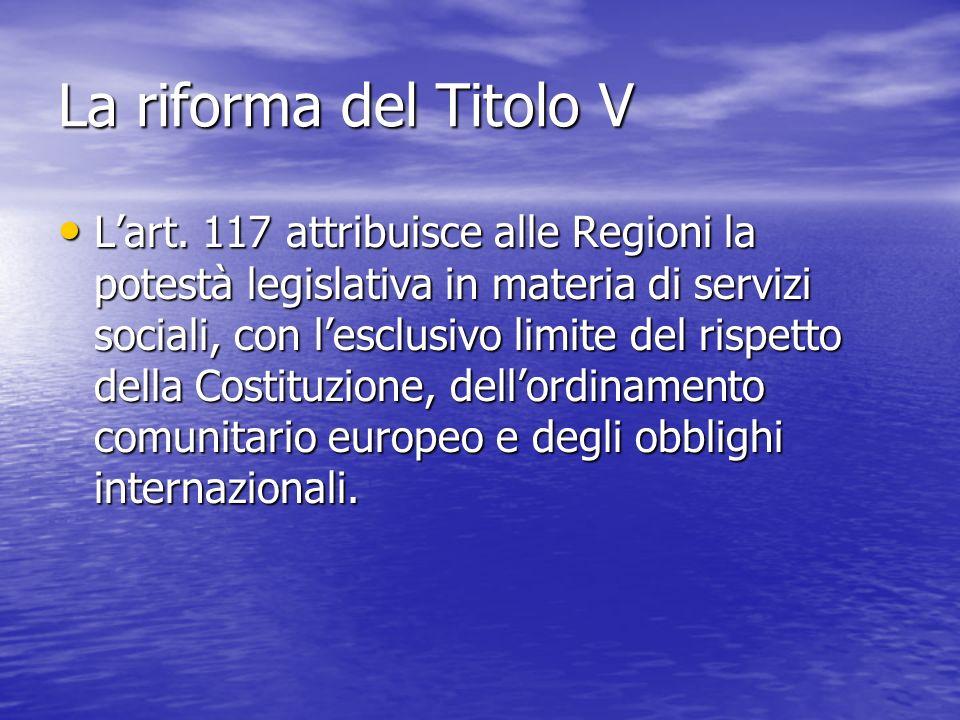 La riforma del Titolo V Lart. 117 attribuisce alle Regioni la potestà legislativa in materia di servizi sociali, con lesclusivo limite del rispetto de